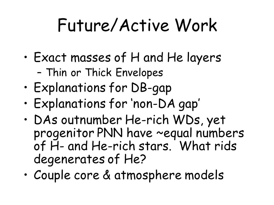 Future/Active Work Exact masses of H and He layers –Thin or Thick Envelopes Explanations for DB-gap Explanations for 'non-DA gap' DAs outnumber He-rich WDs, yet progenitor PNN have ~equal numbers of H- and He-rich stars.