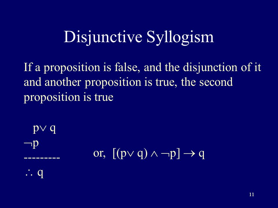 11 Disjunctive Syllogism If a proposition is false, and the disjunction of it and another proposition is true, the second proposition is true p  q  p ---------  q or, [(p  q)   p]  q