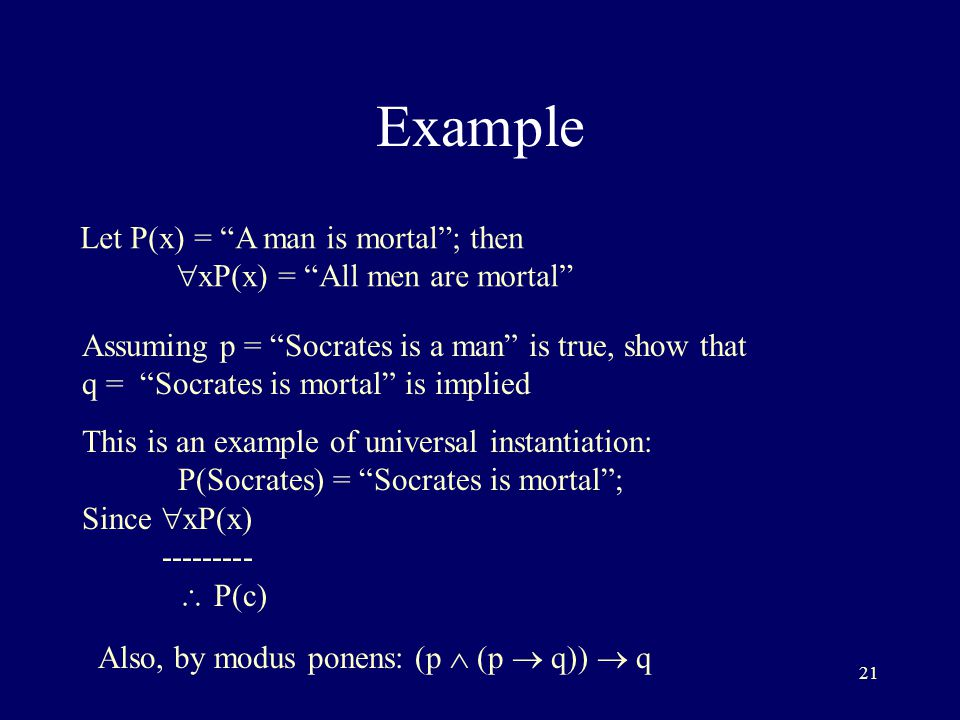21 Example Let P(x) = A man is mortal ; then  xP(x) = All men are mortal Assuming p = Socrates is a man is true, show that q = Socrates is mortal is implied This is an example of universal instantiation: P(Socrates) = Socrates is mortal ; Since  xP(x) ---------  P(c) Also, by modus ponens: (p  (p  q))  q