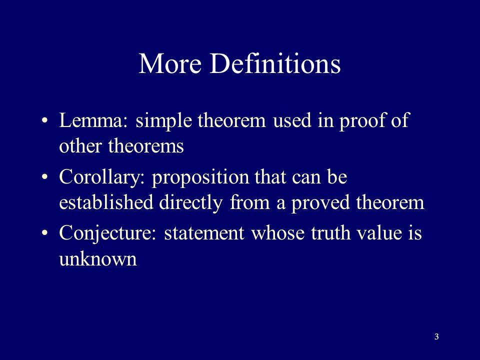3 More Definitions Lemma: simple theorem used in proof of other theorems Corollary: proposition that can be established directly from a proved theorem Conjecture: statement whose truth value is unknown