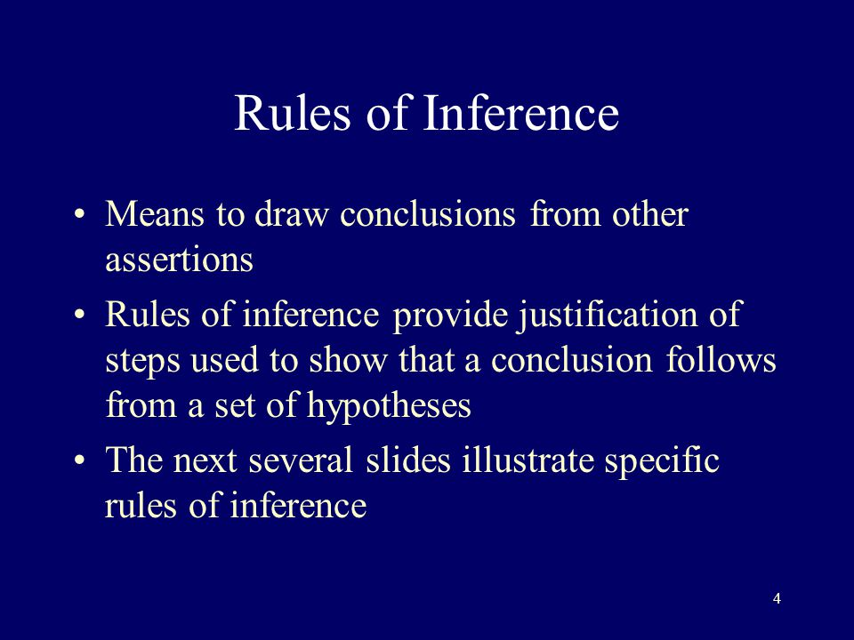 4 Rules of Inference Means to draw conclusions from other assertions Rules of inference provide justification of steps used to show that a conclusion follows from a set of hypotheses The next several slides illustrate specific rules of inference