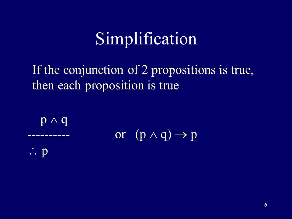 6 Simplification If the conjunction of 2 propositions is true, then each proposition is true p  q ----------  p or (p  q)  p