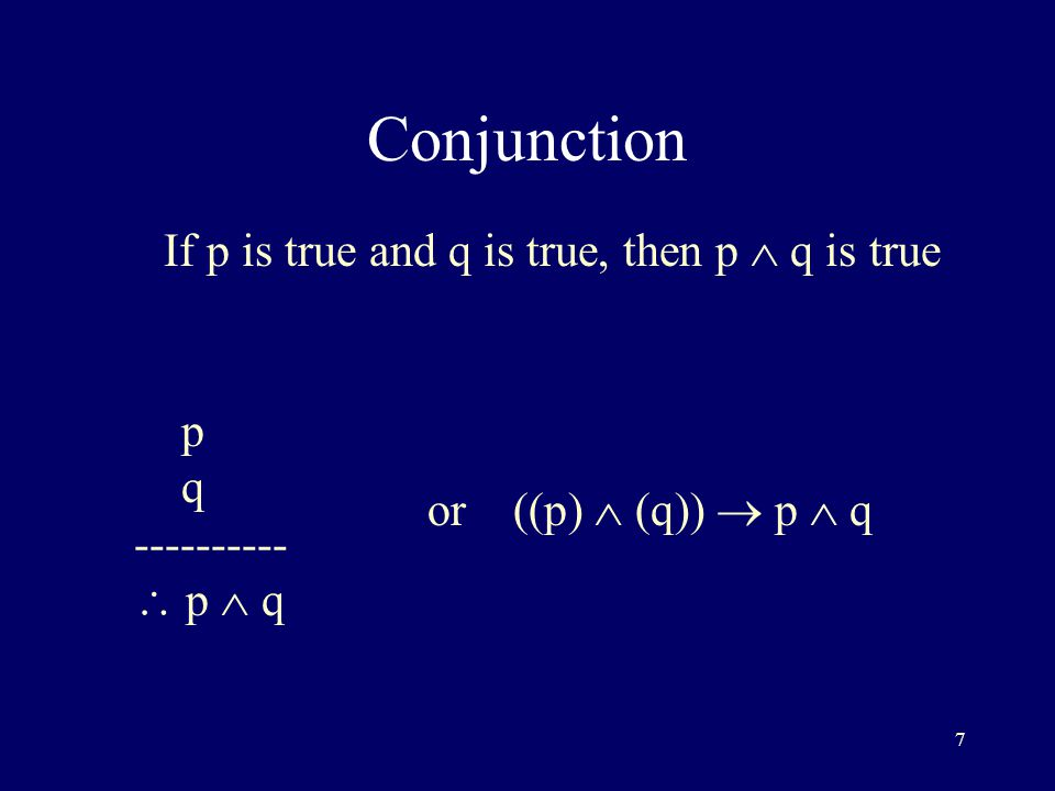 7 Conjunction If p is true and q is true, then p  q is true p q ----------  p  q or ((p)  (q))  p  q