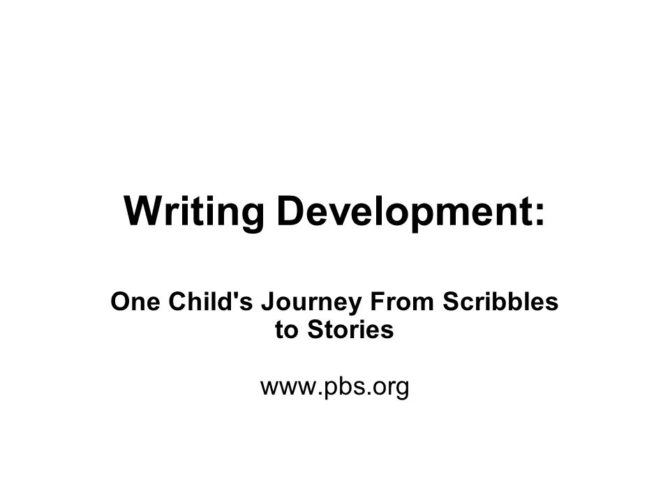 Writing Development: One Child's Journey From Scribbles to Stories www.pbs.org