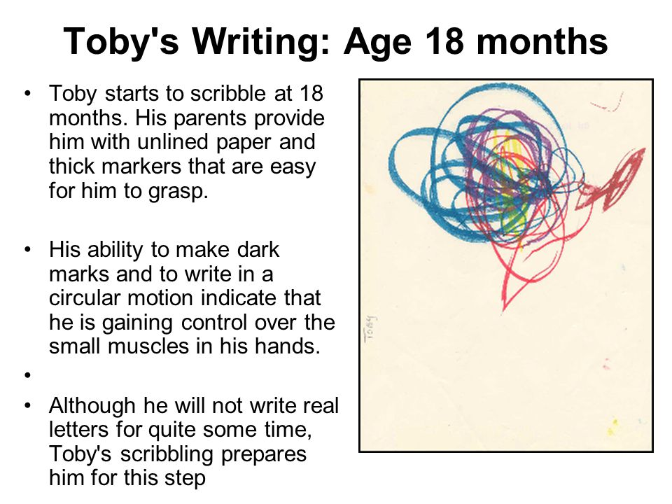 Toby's Writing: Age 18 months Toby starts to scribble at 18 months. His parents provide him with unlined paper and thick markers that are easy for him