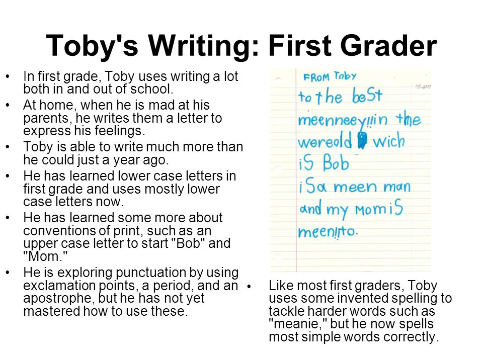 Toby's Writing: First Grader In first grade, Toby uses writing a lot both in and out of school. At home, when he is mad at his parents, he writes them
