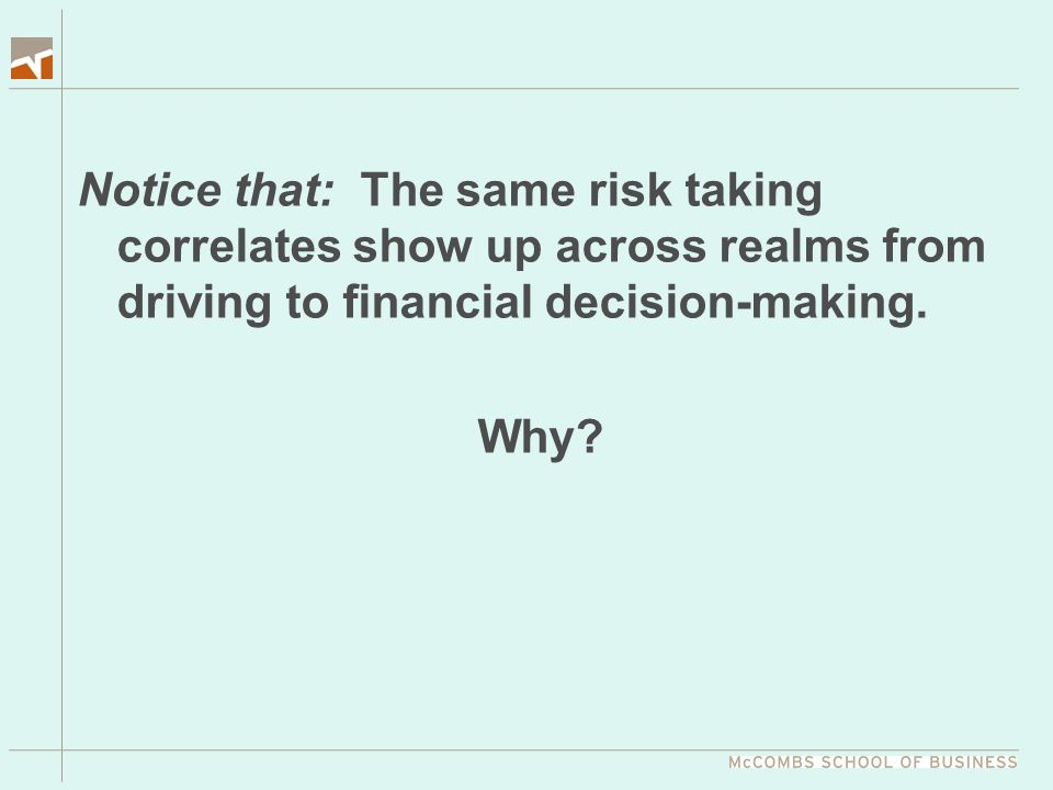 Notice that: The same risk taking correlates show up across realms from driving to financial decision-making. Why?