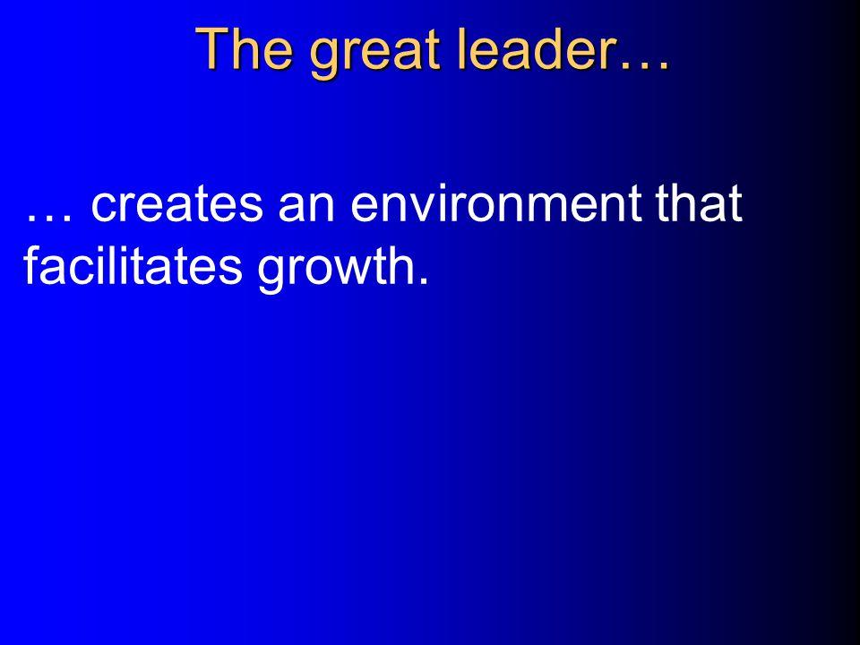 The great leader… … creates an environment that facilitates growth.