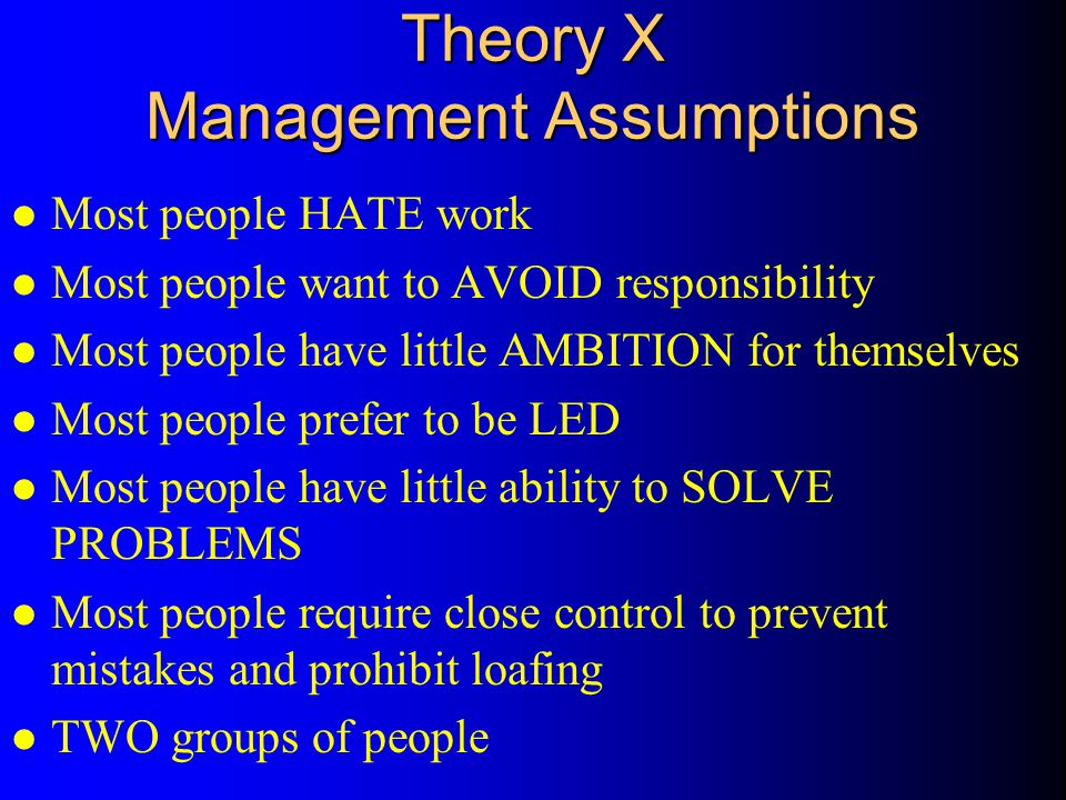 Theory X Management Assumptions l Most people HATE work l Most people want to AVOID responsibility l Most people have little AMBITION for themselves l