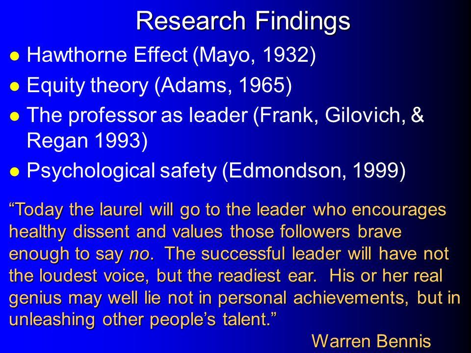 Research Findings l Hawthorne Effect (Mayo, 1932) l Equity theory (Adams, 1965) l The professor as leader (Frank, Gilovich, & Regan 1993) l Psychologi