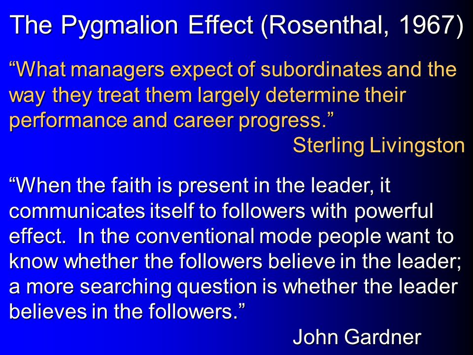 """The Pygmalion Effect (Rosenthal, 1967) """"What managers expect of subordinates and the way they treat them largely determine their performance and caree"""