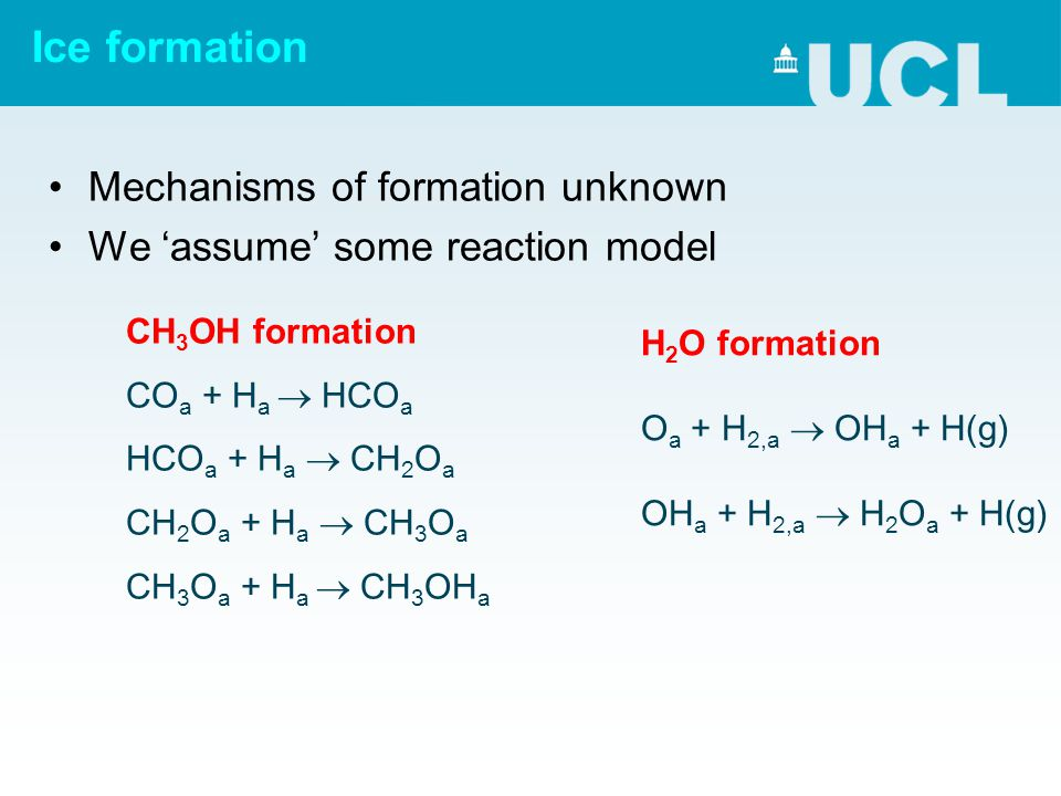 Ice formation Mechanisms of formation unknown We 'assume' some reaction model CH 3 OH formation CO a + H a  HCO a + Ha Ha  CH 2 O a + Ha Ha  CH 3 O