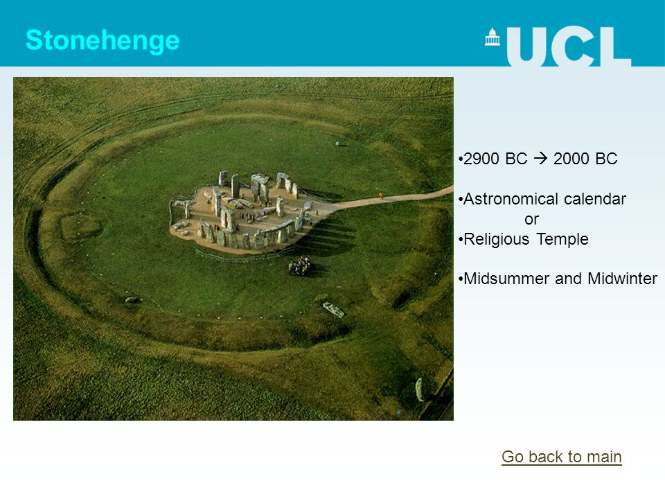 Stonehenge 2900 BC  2000 BC Astronomical calendar or Religious Temple Midsummer and Midwinter Go back to main