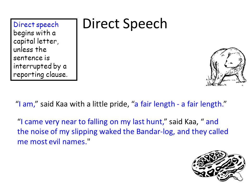 "Direct Speech Direct speech begins with a capital letter, unless the sentence is interrupted by a reporting clause. ""I am,"" said Kaa with a little pri"