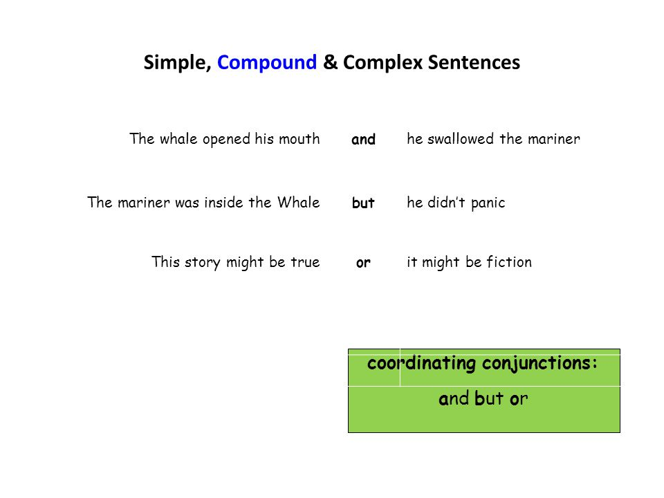 Simple, Compound & Complex Sentences coordinating conjunctions: and but or The whale opened his mouthandhe swallowed the mariner The mariner was insid