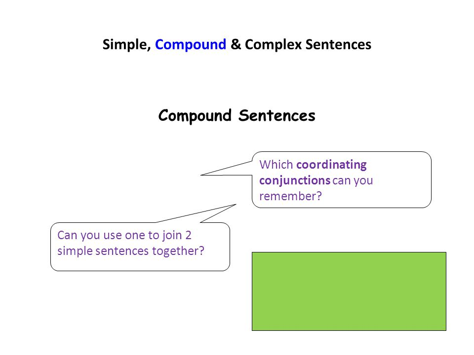 Simple, Compound & Complex Sentences Compound Sentences Which coordinating conjunctions can you remember? Can you use one to join 2 simple sentences t