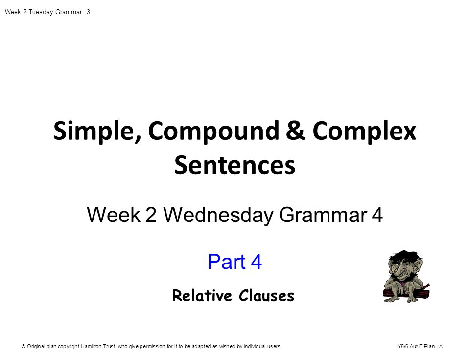 Simple, Compound & Complex Sentences Week 2 Wednesday Grammar 4 Part 4 © Original plan copyright Hamilton Trust, who give permission for it to be adap