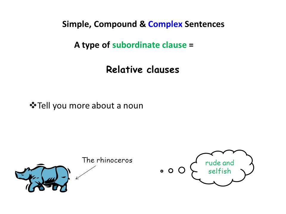 Simple, Compound & Complex Sentences Relative clauses  Tell you more about a noun A type of subordinate clause = The rhinoceros rude and selfish