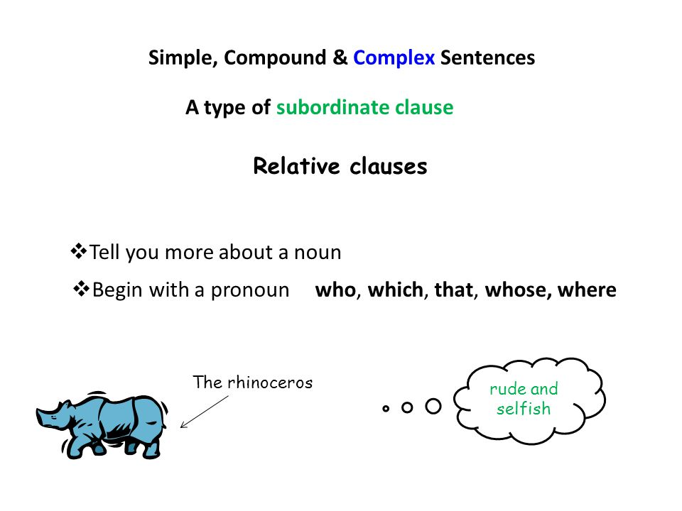 Simple, Compound & Complex Sentences Relative clauses  Tell you more about a noun  Begin with a pronoun who, which, that, whose, where A type of sub