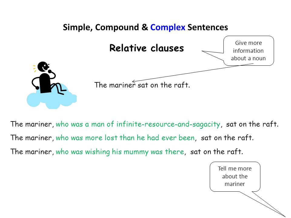 Simple, Compound & Complex Sentences Relative clauses The mariner sat on the raft. Tell me more about the mariner The mariner, who was a man of infini