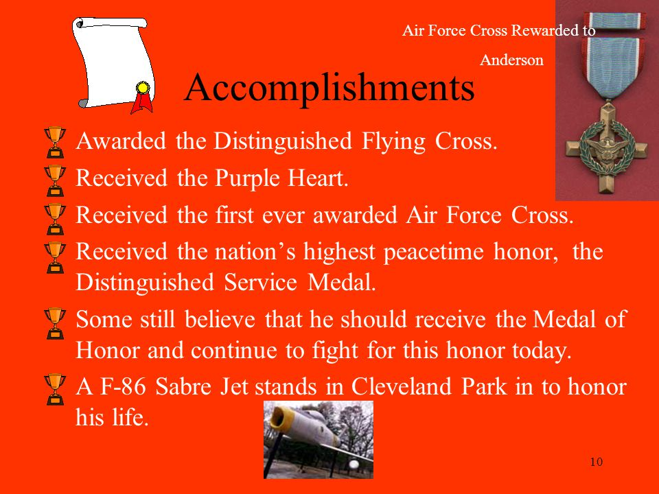 10 Awarded the Distinguished Flying Cross. Received the Purple Heart.