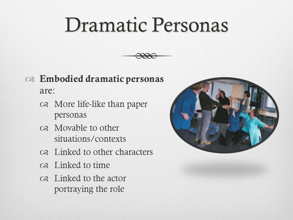 Dramatic Personas  Embodied dramatic personas are:  More life-like than paper personas  Movable to other situations/contexts  Linked to other characters  Linked to time  Linked to the actor portraying the role