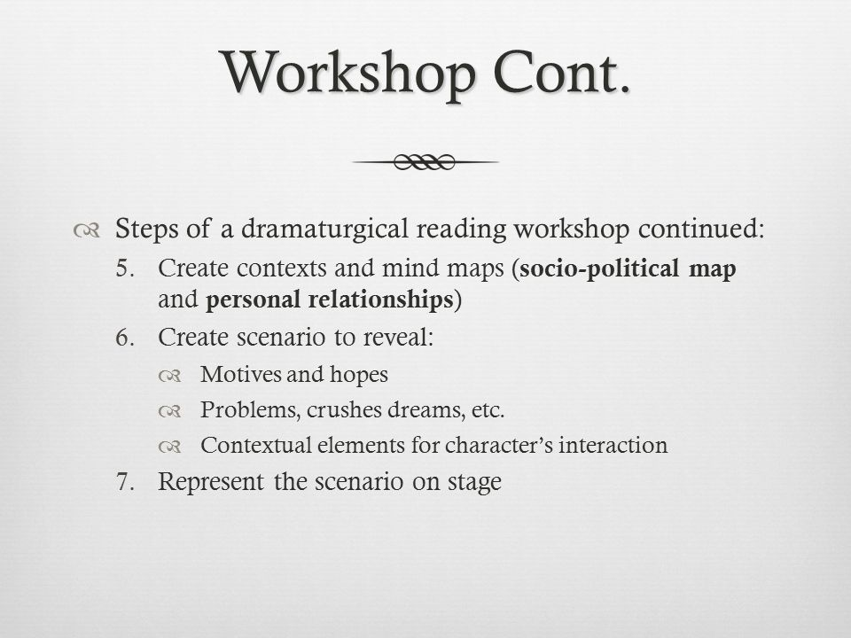 Workshop Cont.  Steps of a dramaturgical reading workshop continued: 5.Create contexts and mind maps ( socio-political map and personal relationships