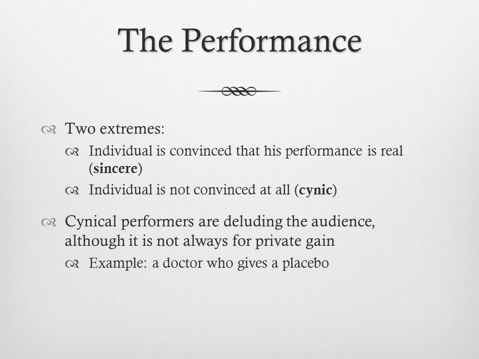 The Performance  Two extremes:  Individual is convinced that his performance is real ( sincere )  Individual is not convinced at all ( cynic )  Cynical performers are deluding the audience, although it is not always for private gain  Example: a doctor who gives a placebo