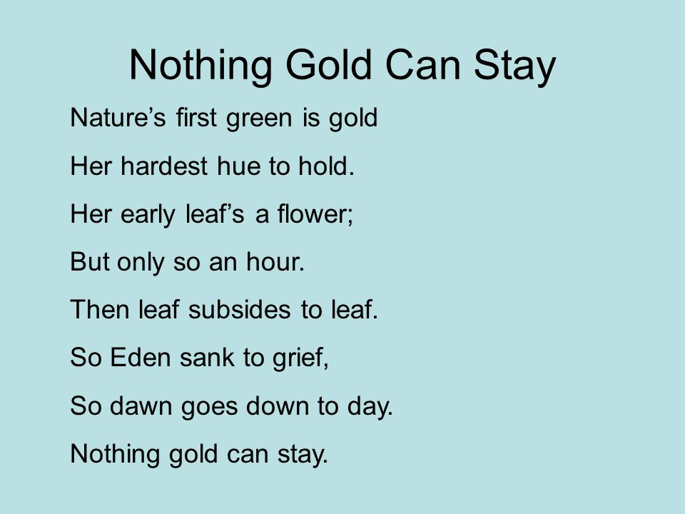 Nothing Gold Can Stay Nature's first green is gold Her hardest hue to hold. Her early leaf's a flower; But only so an hour. Then leaf subsides to leaf