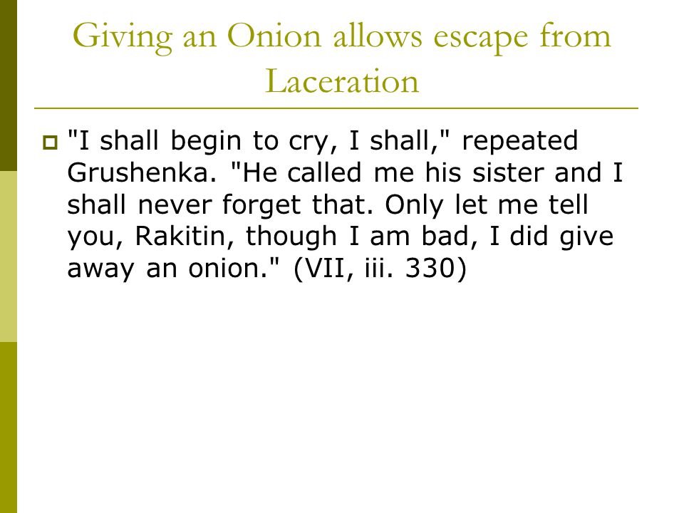 Giving an Onion allows escape from Laceration  I shall begin to cry, I shall, repeated Grushenka.