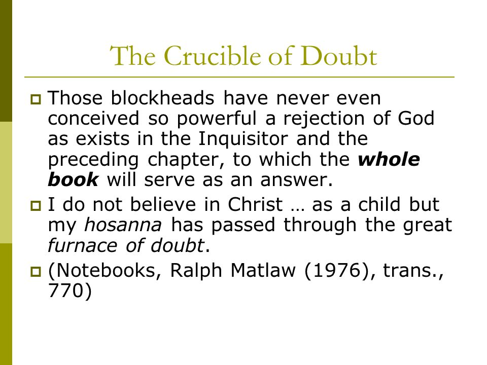 The Crucible of Doubt  Those blockheads have never even conceived so powerful a rejection of God as exists in the Inquisitor and the preceding chapter, to which the whole book will serve as an answer.