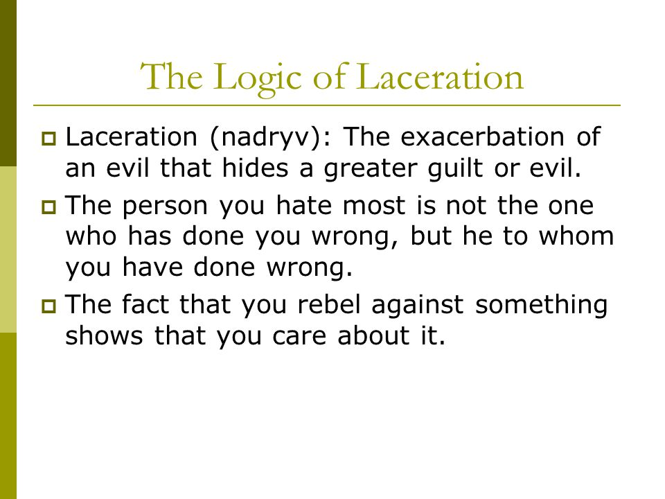 The Logic of Laceration  Laceration (nadryv): The exacerbation of an evil that hides a greater guilt or evil.