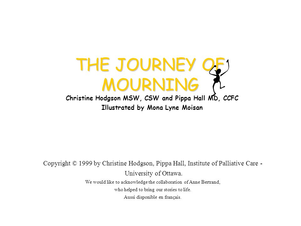THE JOURNEY OF MOURNING Christine Hodgson MSW, CSW and Pippa Hall MD, CCFC Illustrated by Mona Lyne Moisan Copyright © 1999 by Christine Hodgson, Pippa Hall, Institute of Palliative Care - University of Ottawa.