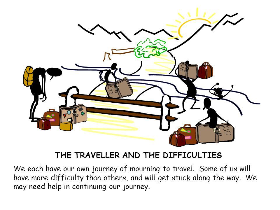 THE TRAVELLER AND THE DIFFICULTIES We each have our own journey of mourning to travel.