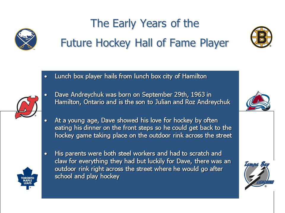 The Early Years of the Future Hockey Hall of Fame Player Lunch box player hails from lunch box city of HamiltonLunch box player hails from lunch box city of Hamilton Dave Andreychuk was born on September 29th, 1963 in Hamilton, Ontario and is the son to Julian and Roz AndreychukDave Andreychuk was born on September 29th, 1963 in Hamilton, Ontario and is the son to Julian and Roz Andreychuk At a young age, Dave showed his love for hockey by often eating his dinner on the front steps so he could get back to the hockey game taking place on the outdoor rink across the streetAt a young age, Dave showed his love for hockey by often eating his dinner on the front steps so he could get back to the hockey game taking place on the outdoor rink across the street His parents were both steel workers and had to scratch and claw for everything they had but luckily for Dave, there was an outdoor rink right across the street where he would go after school and play hockeyHis parents were both steel workers and had to scratch and claw for everything they had but luckily for Dave, there was an outdoor rink right across the street where he would go after school and play hockey