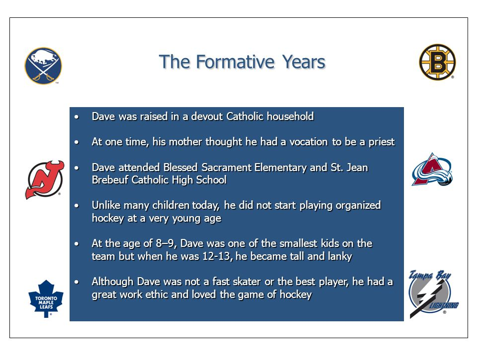 The Formative Years Dave was raised in a devout Catholic householdDave was raised in a devout Catholic household At one time, his mother thought he had a vocation to be a priestAt one time, his mother thought he had a vocation to be a priest Dave attended Blessed Sacrament Elementary and St.