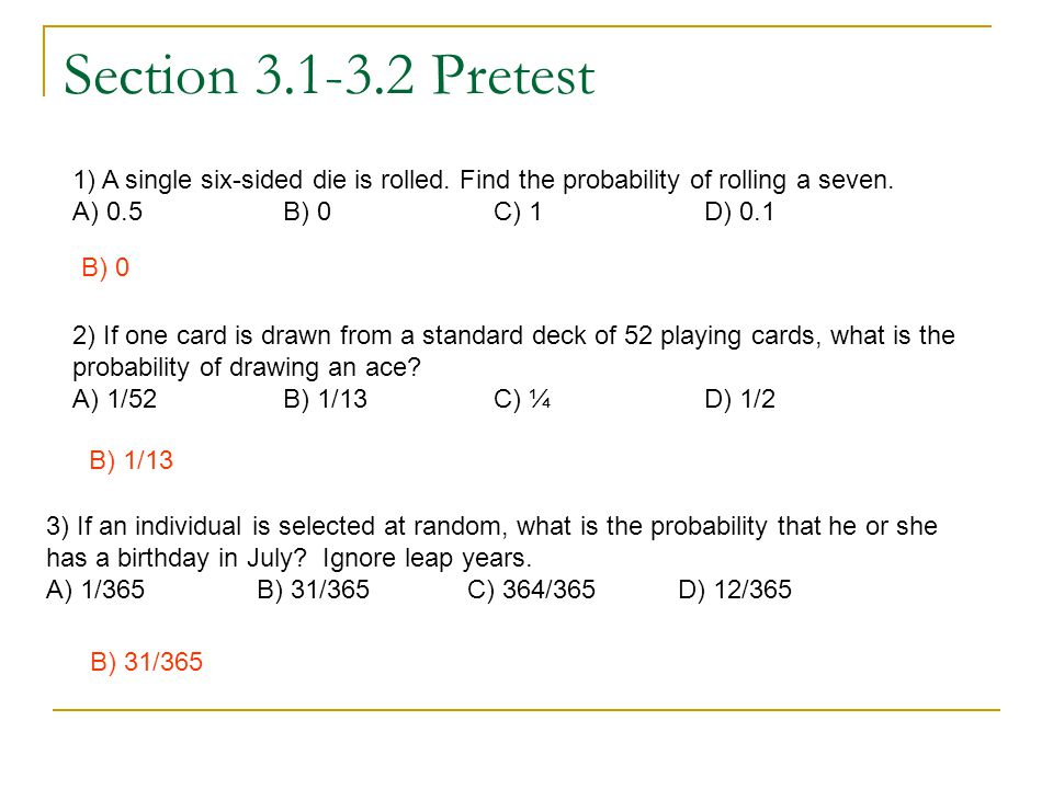 Section 3.1-3.2 Pretest 1) A single six-sided die is rolled. Find the probability of rolling a seven. A) 0.5 B) 0 C) 1 D) 0.1 B) 0 2) If one card is d