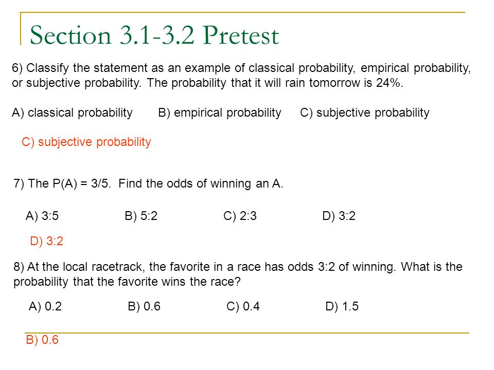 Section 3.1-3.2 Pretest 6) Classify the statement as an example of classical probability, empirical probability, or subjective probability. The probab