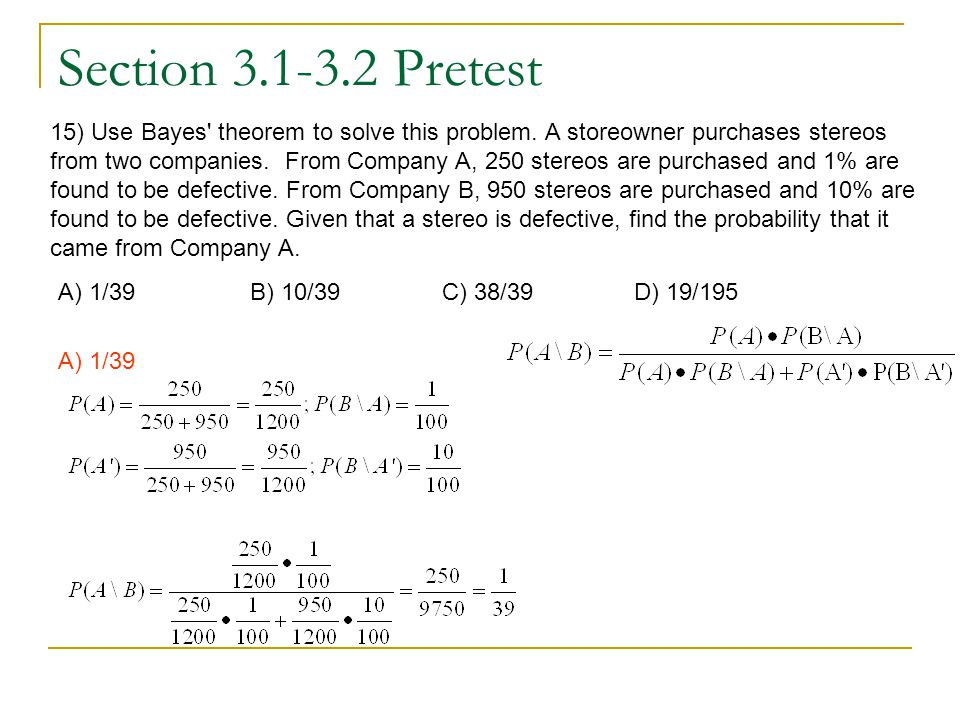 Section 3.1-3.2 Pretest 15) Use Bayes' theorem to solve this problem. A storeowner purchases stereos from two companies. From Company A, 250 stereos a