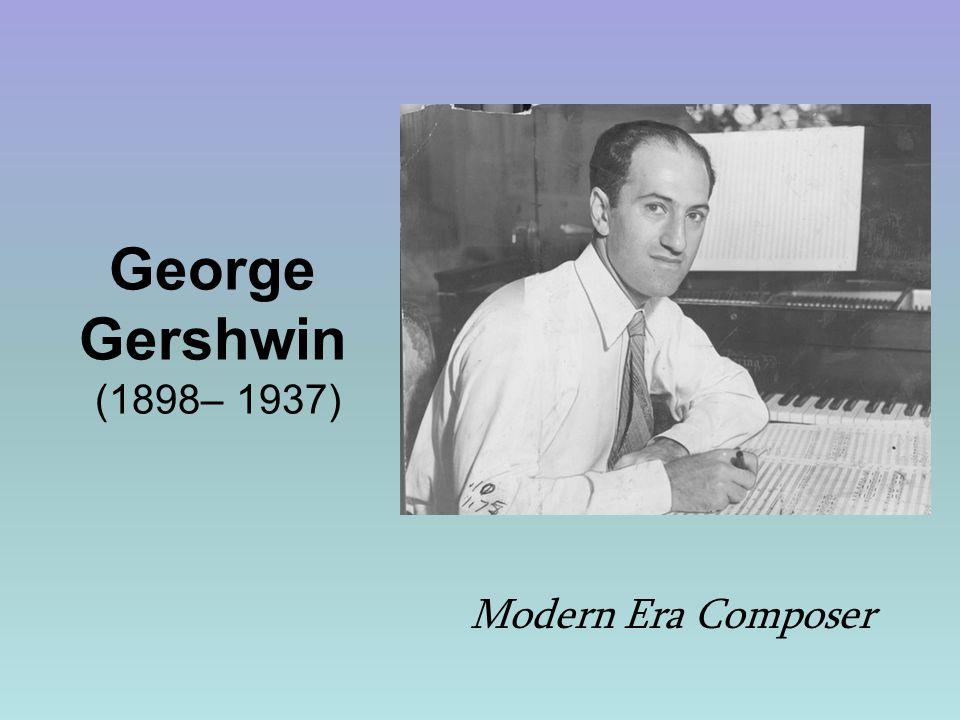 George Gershwin (1898– 1937) Modern Era Composer
