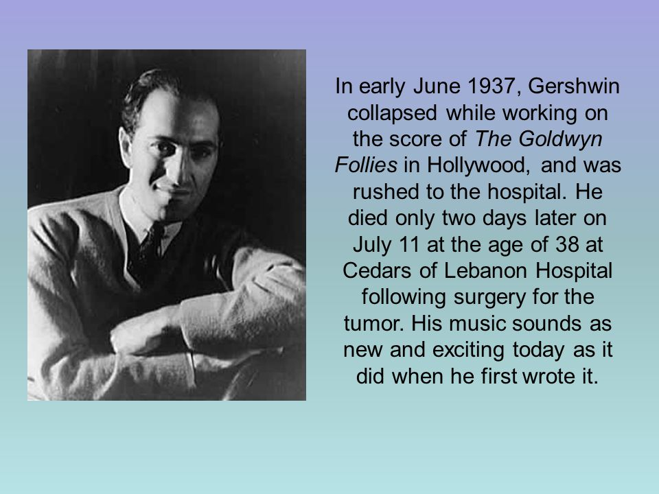 In early June 1937, Gershwin collapsed while working on the score of The Goldwyn Follies in Hollywood, and was rushed to the hospital.