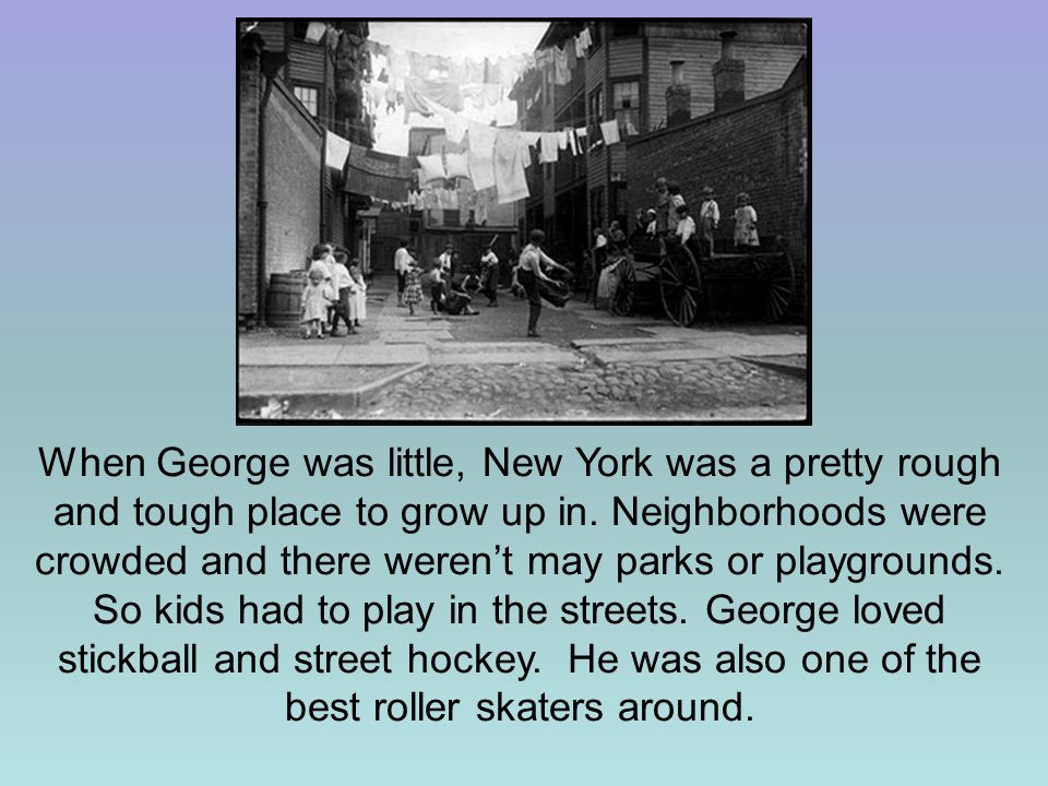 When George was little, New York was a pretty rough and tough place to grow up in.