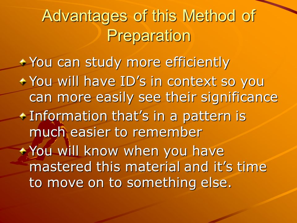 Advantages of this Method of Preparation You can study more efficiently You will have ID's in context so you can more easily see their significance Information that's in a pattern is much easier to remember You will know when you have mastered this material and it's time to move on to something else.