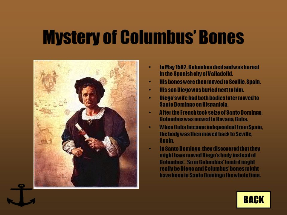 Mystery of Columbus' Bones In May 1502, Columbus died and was buried in the Spanish city of Valladolid. His bones were then moved to Seville, Spain. H
