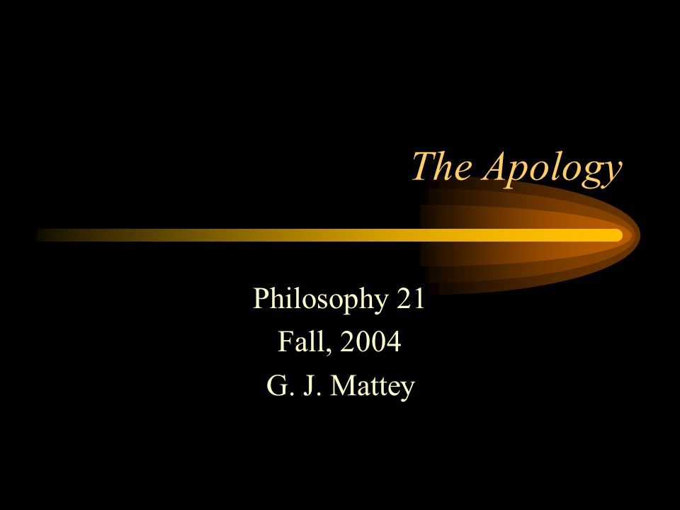 The Apology Philosophy 21 Fall, 2004 G. J. Mattey