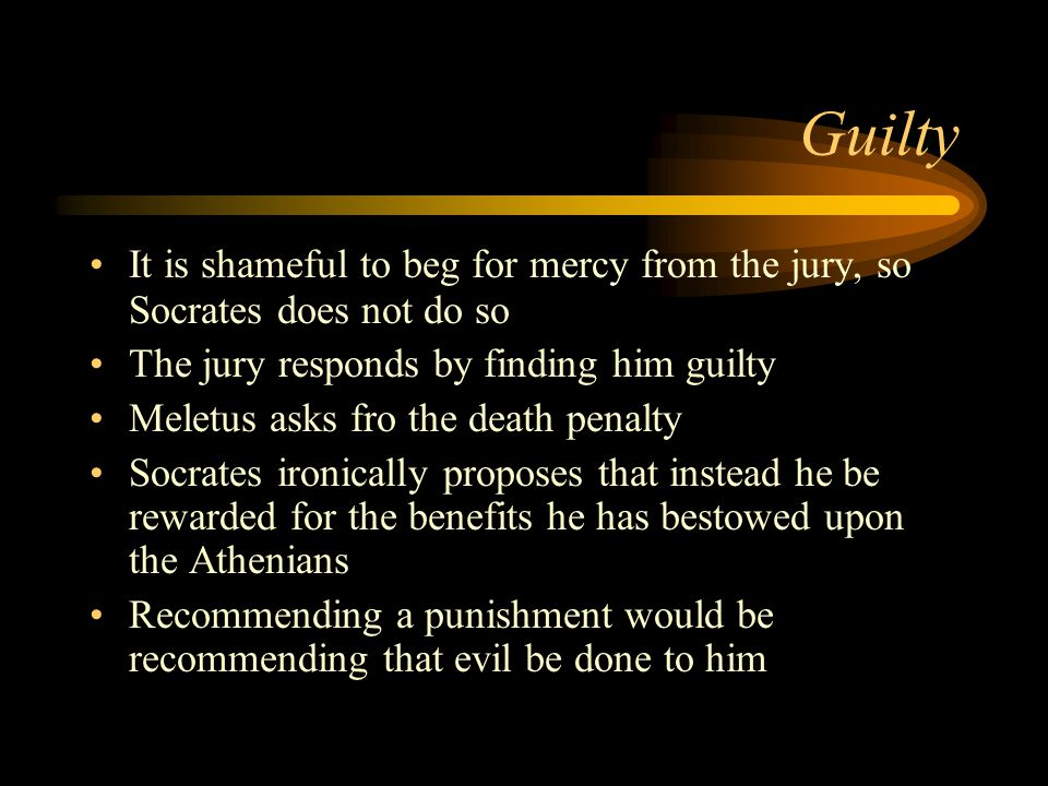 Guilty It is shameful to beg for mercy from the jury, so Socrates does not do so The jury responds by finding him guilty Meletus asks fro the death penalty Socrates ironically proposes that instead he be rewarded for the benefits he has bestowed upon the Athenians Recommending a punishment would be recommending that evil be done to him