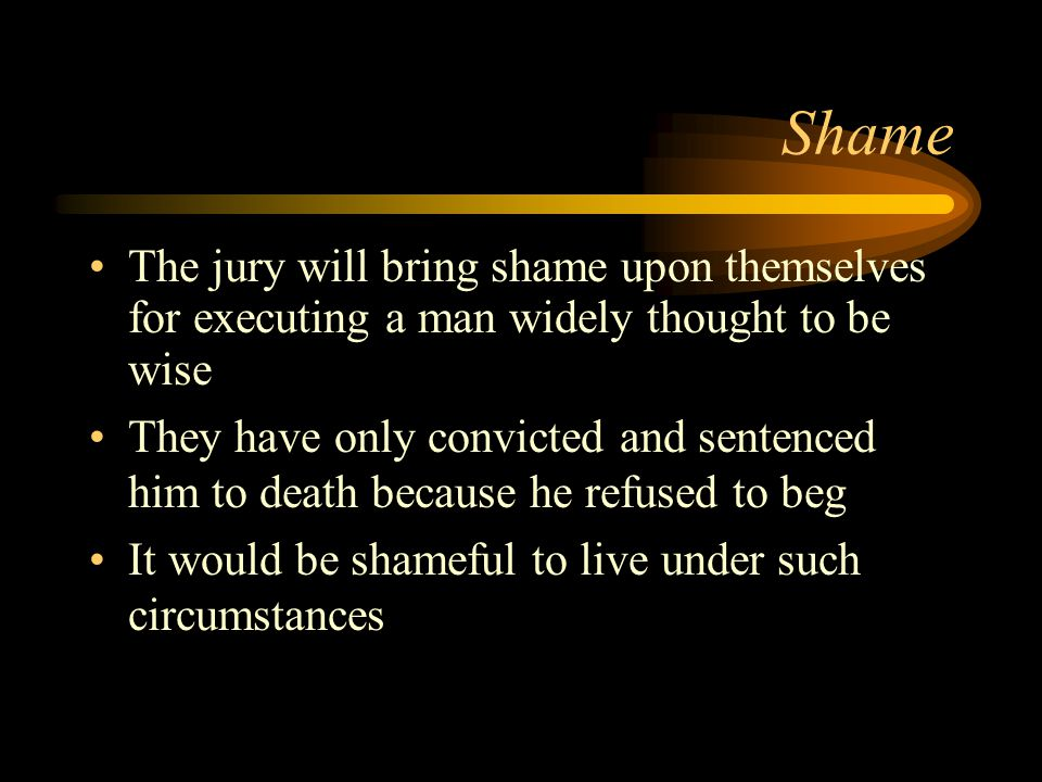 Shame The jury will bring shame upon themselves for executing a man widely thought to be wise They have only convicted and sentenced him to death because he refused to beg It would be shameful to live under such circumstances