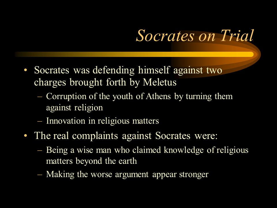 Socrates on Trial Socrates was defending himself against two charges brought forth by Meletus –Corruption of the youth of Athens by turning them against religion –Innovation in religious matters The real complaints against Socrates were: –Being a wise man who claimed knowledge of religious matters beyond the earth –Making the worse argument appear stronger