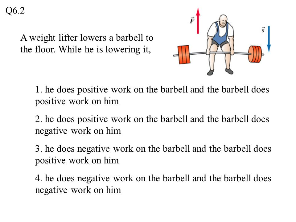 A weight lifter lowers a barbell to the floor. While he is lowering it, 1. he does positive work on the barbell and the barbell does positive work on