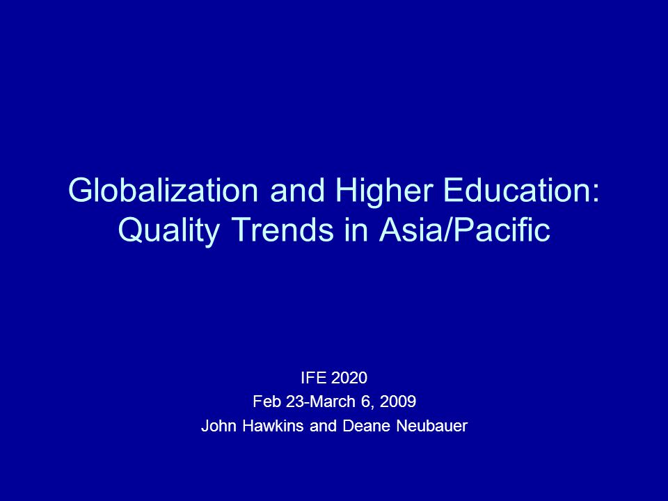 Globalization and Higher Education: Quality Trends in Asia/Pacific IFE 2020 Feb 23-March 6, 2009 John Hawkins and Deane Neubauer